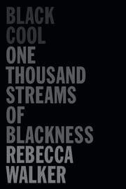 Black Cool - One Thousand Streams of Blackness ebook by Rebecca Walker,Henry Louis Gates, Jr.