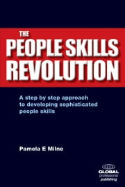 The People Skills Revolution: A Step-by-step Approach to Developing Sophisticated People Skills - A Step-by-step Approach to Developing Sophisticated People Skills ebook by Pamela E. Milne, MA