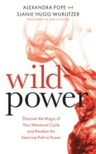 Wild Power - Discover the Magic of Your Menstrual Cycle and Awaken the Feminine Path to Power ebook by Alexandra Pope, Sjanie Hugo Wurlitzer