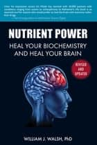 Nutrient Power - Heal Your Biochemistry and Heal Your Brain ebook by William J. Walsh