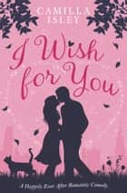 I Wish for You - A Happily Ever After Romantic Comedy ebook by