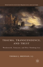 Trauma, Transcendence, and Trust - Wordsworth, Tennyson, and Eliot Thinking Loss ebook by T. Brennan