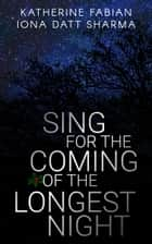 Sing for the Coming of the Longest Night ebook by Iona Datt Sharma, Katherine Fabian