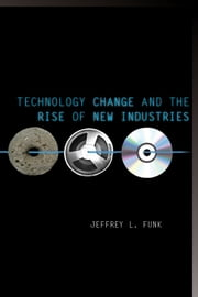 Technology Change and the Rise of New Industries ebook by Jeffrey Funk