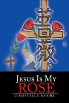 Jesus Is My Rose ebook by Christella Moore