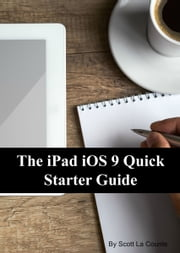 The iPad iOS 9 Quick Starter Guide - For iPad 2, 3 or 4, iPad Air, iPad Mini 1, 2, 3, 4 with iOS 9 ebook by Scott La Counte