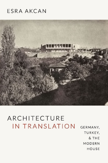 Architecture in Translation - Germany, Turkey, and the Modern House ebook by Esra Akcan