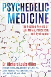 Psychedelic Medicine - The Healing Powers of LSD, MDMA, Psilocybin, and Ayahuasca ebook by Dr. Richard Louis Miller
