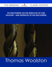 Six Discourses on the Miracles of our Saviour - and Defences of his Discourses - The Original Classic Edition ebook by Thomas Woolston