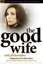 The Good Wife and Philosophy - Temptations of Saint Alicia ebook by Kimberly Baltzer-Jaray, Robert Arp