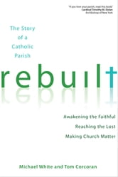 Rebuilt - Awakening the Faithful, Reaching the Lost, and Making Church Matter ebook by Michael White,Tom Corcoran