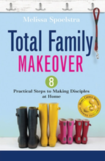 Total Family Makeover - 8 Practical Steps to Making Disciples at Home ebook by Melissa Spoelstra