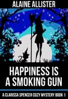 Happiness is a Smoking Gun - A Clarissa Spencer Cozy Mystery, #1 ebook by Alaine Allister