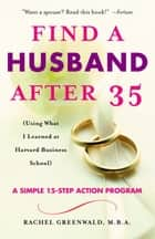 Find a Husband After 35 - (Using What I Learned at Harvard Business School) ebook by Rachel Greenwald