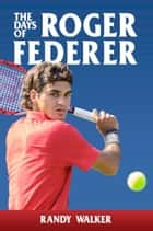 The Days of Roger Federer ebook by Randy Walker