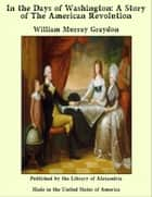 In the Days of Washington: A Story of The American Revolution ebook by William Murray Graydon