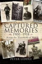 Captured Memories 1900-1918 - Across the Threshold of War ebook by Peter Liddle