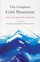 The Complete Cold Mountain - Poems of the Legendary Hermit Hanshan ebook by Kazuaki Tanahashi, Peter Levitt