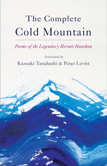 The Complete Cold Mountain - Poems of the Legendary Hermit Hanshan ebook by Kazuaki Tanahashi,Peter Levitt