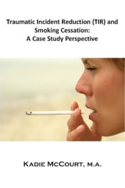 Traumatic Incident Reduction (TIR) and Smoking Cessation - A Case Study Perspective ebook by Kadie McCourt