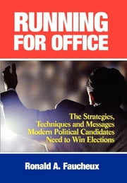 Running for Office - The Strategies, Techniques and Messages Modern Political Candidates Need To Win Elections ebook by Ronald A. Faucheux