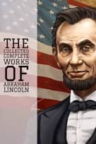 The Collected Complete Works of Abraham Lincoln (Huge Collection Including State of the Union, The Emancipation Proclamation, First Inaugural Address, Lincoln Letters, The Lincoln Year Book, & More) ebook by Abraham Lincoln