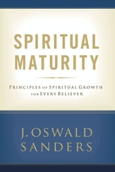 Spiritual Maturity - Principles of Spiritual Growth for Every Believer ebook by J. Oswald Sanders