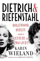 Dietrich & Riefenstahl: Hollywood, Berlin, and a Century in Two Lives ebook by Karin Wieland, Shelley Frisch, Ph.D.