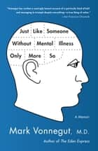 Just Like Someone Without Mental Illness Only More So - A Memoir ebook by Mark Vonnegut, M.D.