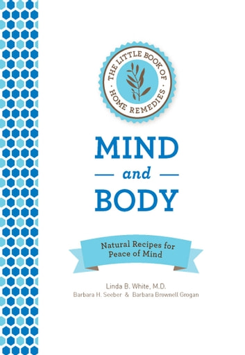The Little Book of Home Remedies: Mind and Body - Natural Recipes for Peace of Mind ebook by Linda B. White,Barbara Seeber,Barbara Brownell Grogan