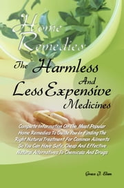 Home Remedies: The Harmless And Less Expensive Medicines - Complete Information On The Most Popular Home Remedies To Guide You In Finding The Right Natural Treatment For Common Ailments So You Can Have Safe, Cheap And Effective Natural Alternatives To Chemicals And Drugs ebook by Grace J. Elam