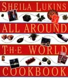 Sheila Lukins All Around the World Cookbook ebook by Sheila Lukins