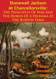 Stonewall Jackson At Chancellorsville: The Principles Of War And The Horns Of A Dilemma At The Burton Farm ebook by Major Jeremiah D. Canty