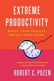 Extreme Productivity - Boost Your Results, Reduce Your Hours ebook by Robert C. Pozen