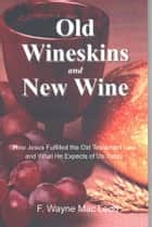 Old Wineskins and New Wine - How Jesus Fulfilled the Old Testament Law and What He Expects of Us Today ebook by F. Wayne Mac Leod