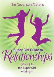 The Severson Sisters Super Girl Guide To: Relationships - Connect to the Super Girl Within You ebook by Severson Sisters