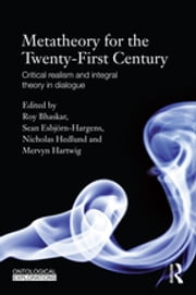 Metatheory for the Twenty-First Century - Critical Realism and Integral Theory in Dialogue ebook by Roy Bhaskar,Sean Esbjörn-Hargens,Nicholas Hedlund,Mervyn Hartwig