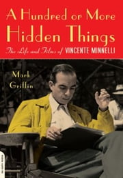 A Hundred or More Hidden Things - The Life and Films of Vincente Minnelli ebook by Mark Griffin