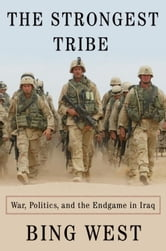 The Strongest Tribe - War, Politics, and the Endgame in Iraq ebook by Bing West