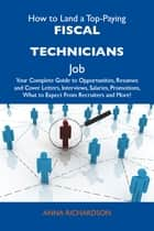 How to Land a Top-Paying Fiscal technicians Job: Your Complete Guide to Opportunities, Resumes and Cover Letters, Interviews, Salaries, Promotions, What to Expect From Recruiters and More eBook by Richardson Anna