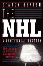 The NHL - 100 Years of On-Ice Action and Boardroom Battles ebook by D'Arcy Jenish