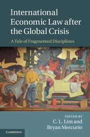 International Economic Law after the Global Crisis - A Tale of Fragmented Disciplines ebook by C. L. Lim,Bryan Mercurio