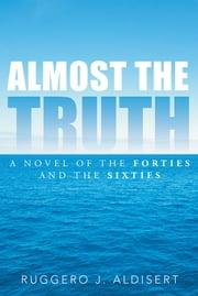 ALMOST THE TRUTH - A Novel of the Forties and the Sixties ebook by RUGGERO J. ALDISERT