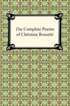 The Complete Poems of Christina Rossetti ebook by Christina Rossetti
