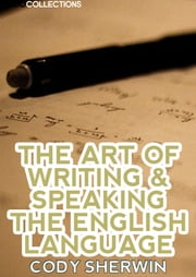 The Art Of Writing & Speaking The English Language ebook by Cody Sherwin