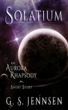 Solatium - An Aurora Rhapsody Short Story ebook by G. S. Jennsen