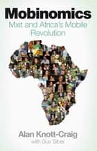 Mobinomics - Mxit and Africa's mobile revolution ebook by Alan Knott-Craig, Gus Silber