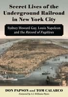 Secret Lives of the Underground Railroad in New York City - Sydney Howard Gay, Louis Napoleon and the Record of Fugitives ebook by Don Papson, Tom Calarco