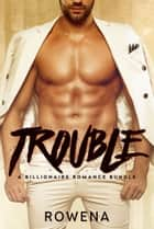 Trouble: A Billionaire Romance Bundle ebook by Rowena, Lexi Gold