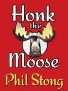 Honk the Moose ebook by Phil Stong